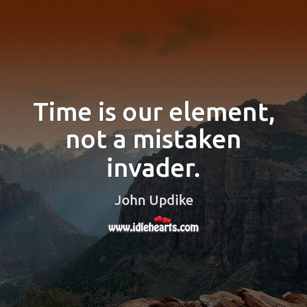 Time is our element, not a mistaken invader. John Updike Picture Quote