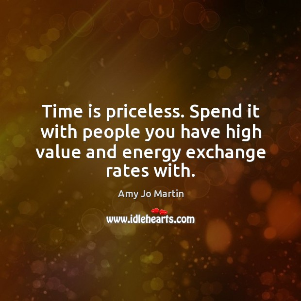Time is priceless. Spend it with people you have high value and Image