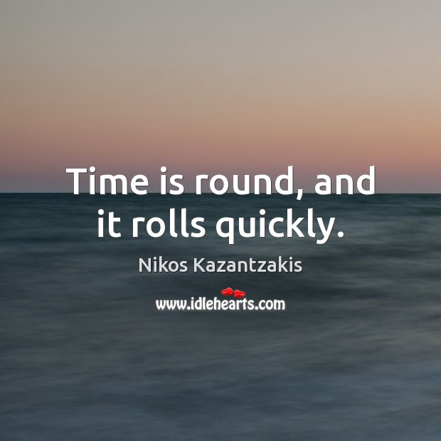 Time is round, and it rolls quickly. Nikos Kazantzakis Picture Quote