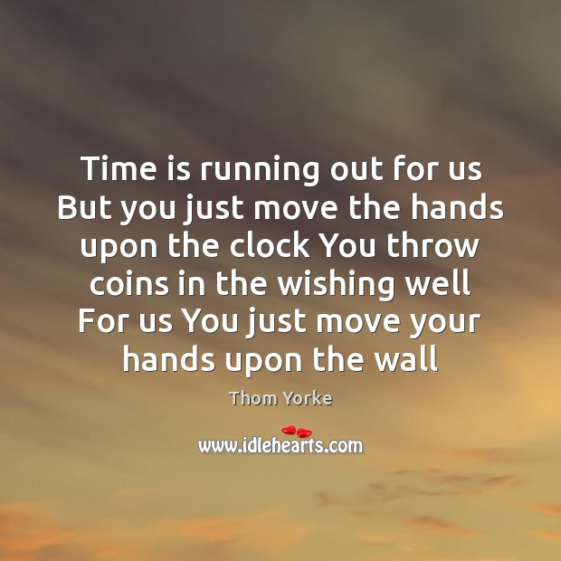Time is running out for us But you just move the hands Thom Yorke Picture Quote