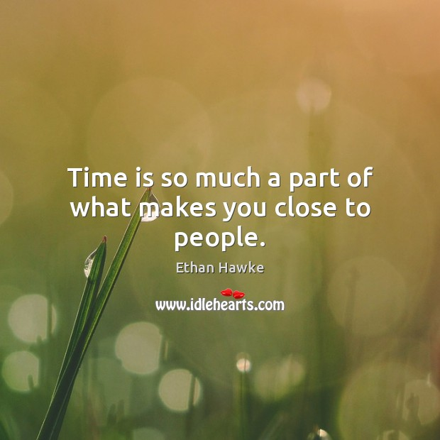 Time is so much a part of what makes you close to people. Ethan Hawke Picture Quote