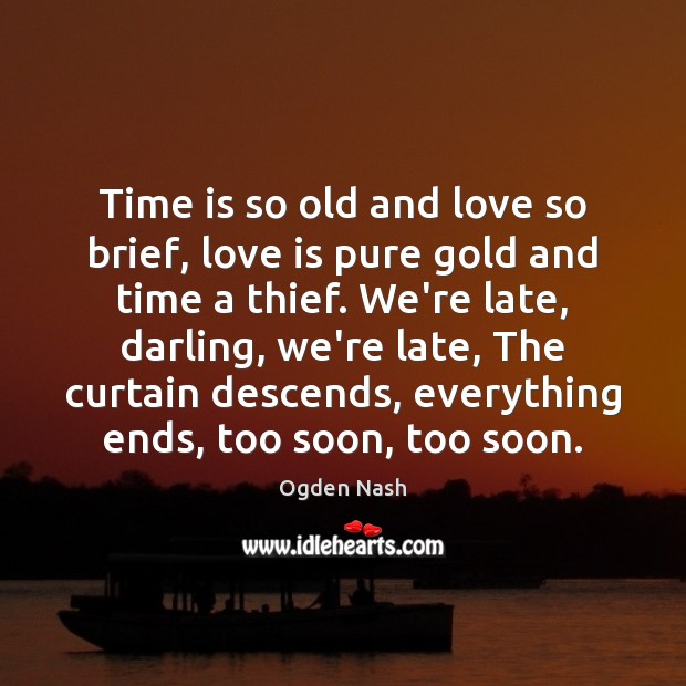 Time is so old and love so brief, love is pure gold Ogden Nash Picture Quote
