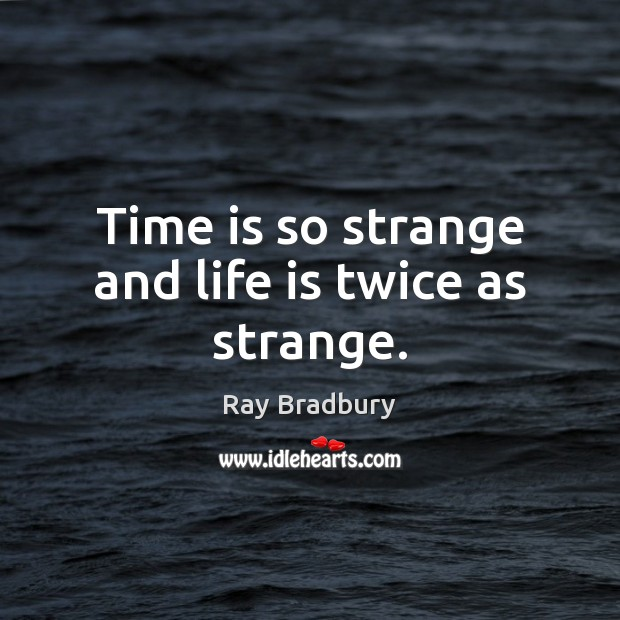 Time is so strange and life is twice as strange. Ray Bradbury Picture Quote