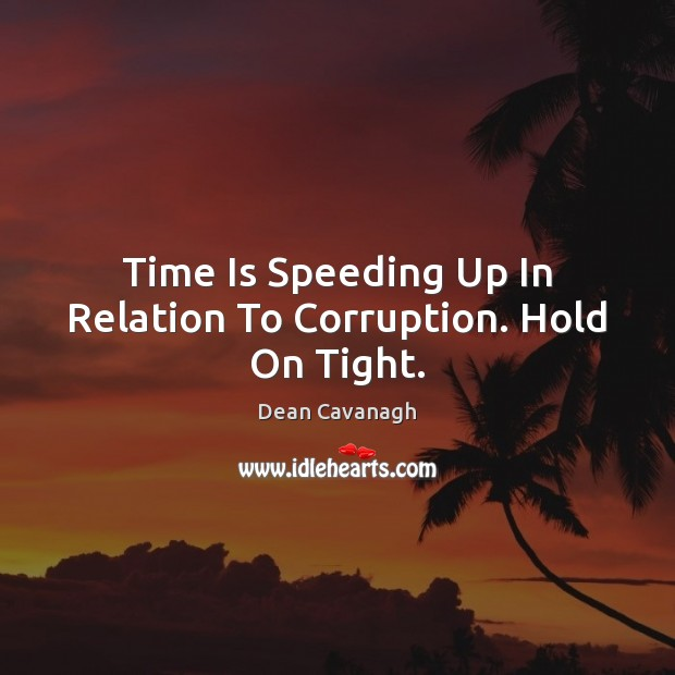 Time Is Speeding Up In Relation To Corruption. Hold On Tight. Dean Cavanagh Picture Quote