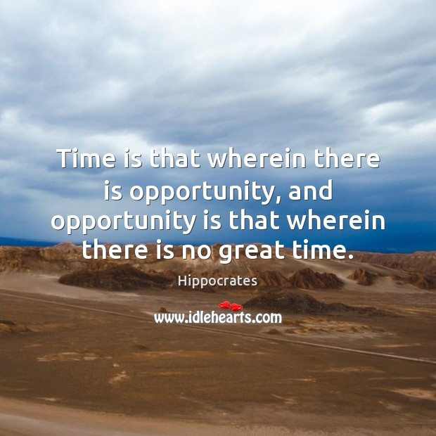 Time is that wherein there is opportunity, and opportunity is that wherein Hippocrates Picture Quote