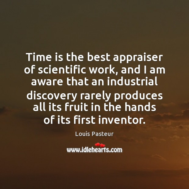Time is the best appraiser of scientific work, and I am aware Louis Pasteur Picture Quote