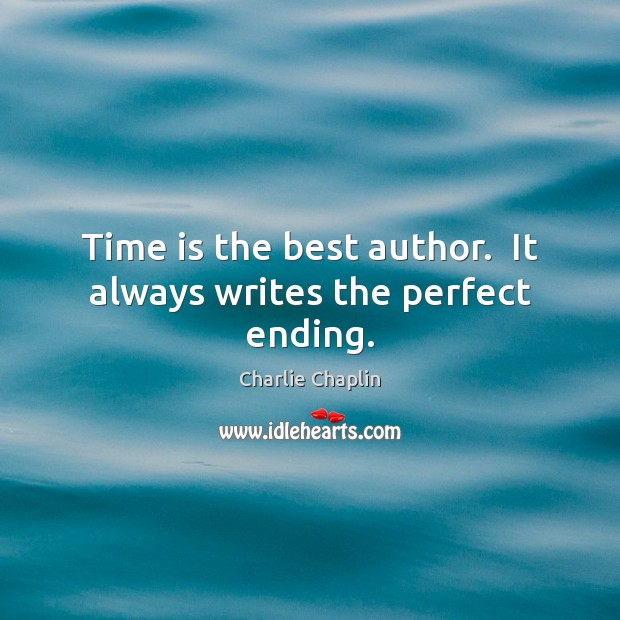 Image, Time is the best author.  It always writes the perfect ending.