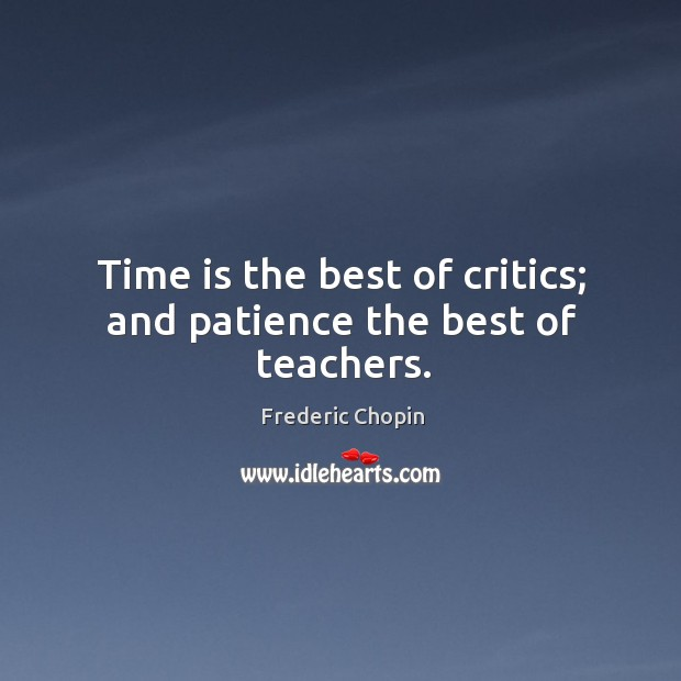 Time is the best of critics; and patience the best of teachers. Image