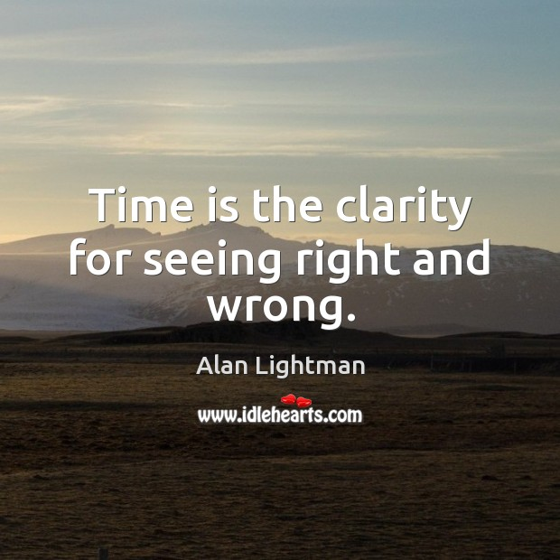 Time is the clarity for seeing right and wrong. Image