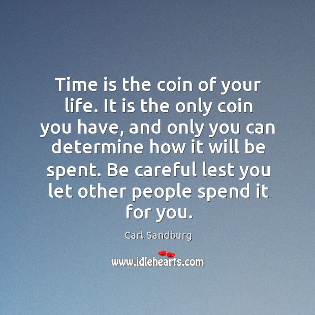 Time is the coin of your life. It is the only coin you have, and only you can determine how it will be spent. Image