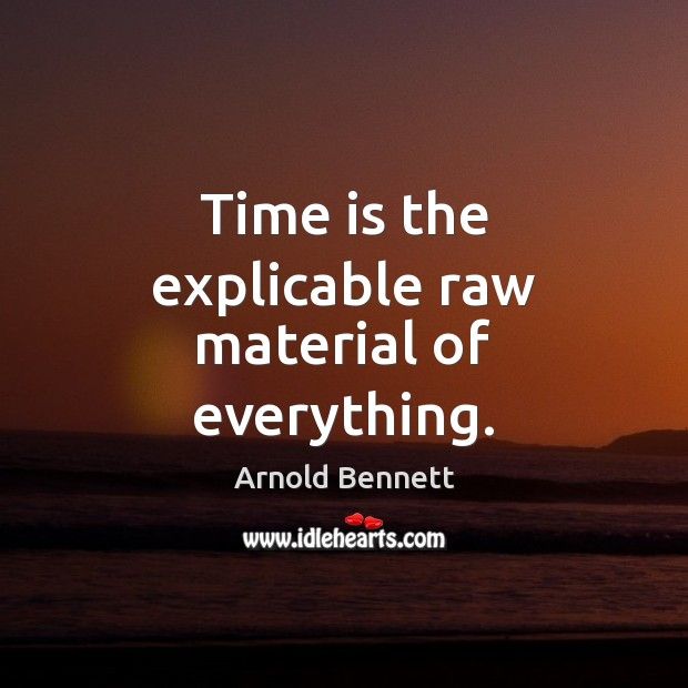 Time is the explicable raw material of everything. Arnold Bennett Picture Quote