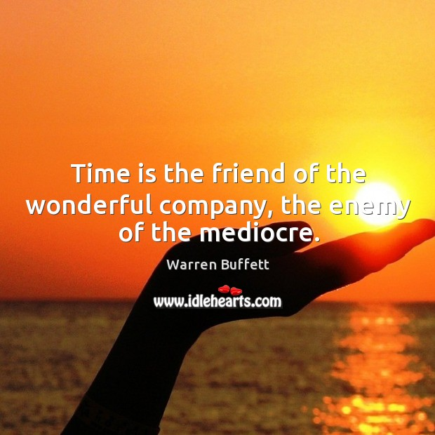 Image, Time is the friend of the wonderful company, the enemy of the mediocre.