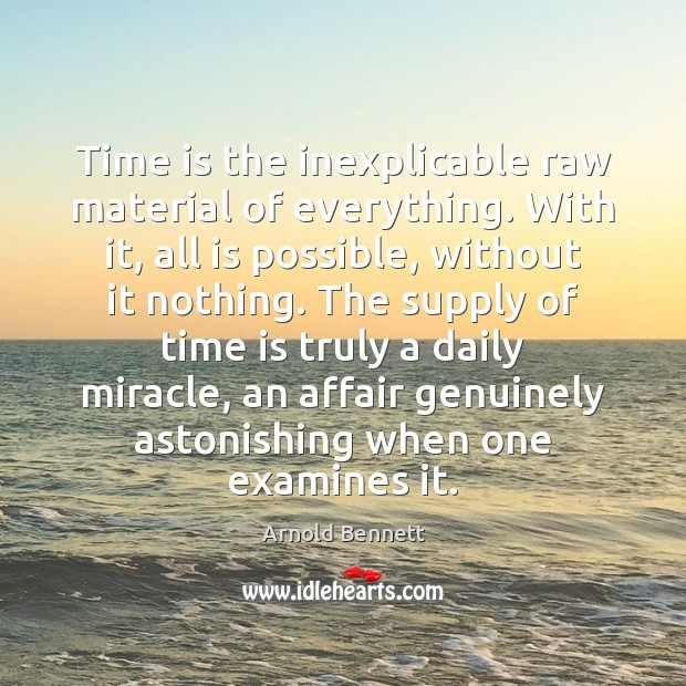Time is the inexplicable raw material of everything. With it, all is Arnold Bennett Picture Quote