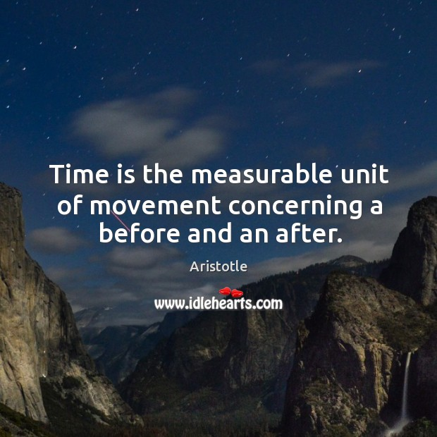 Image, Time is the measurable unit of movement concerning a before and an after.