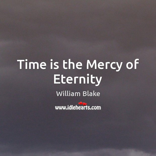 Time is the Mercy of Eternity William Blake Picture Quote