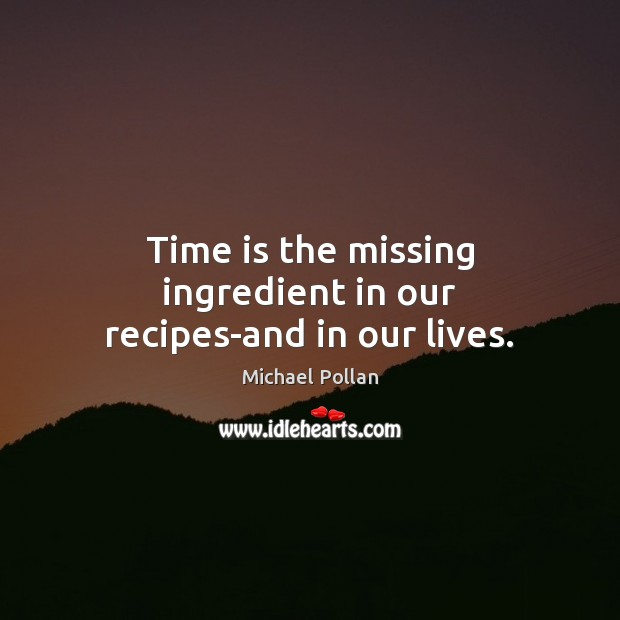 Time is the missing ingredient in our recipes-and in our lives. Michael Pollan Picture Quote