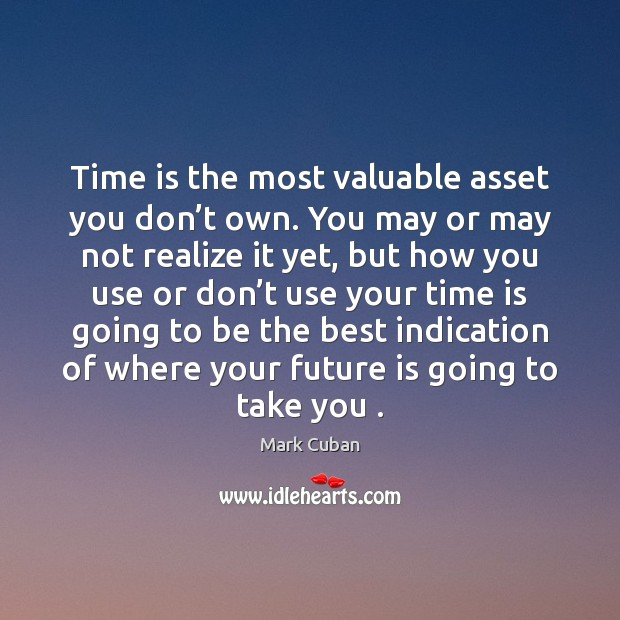 Time is the most valuable asset you don't own. You may Mark Cuban Picture Quote