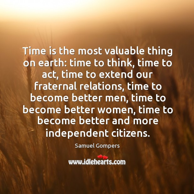 Time is the most valuable thing on earth: time to think, time to act, time to extend our fraternal relations. Samuel Gompers Picture Quote
