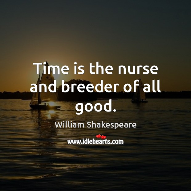 Time is the nurse and breeder of all good. William Shakespeare Picture Quote