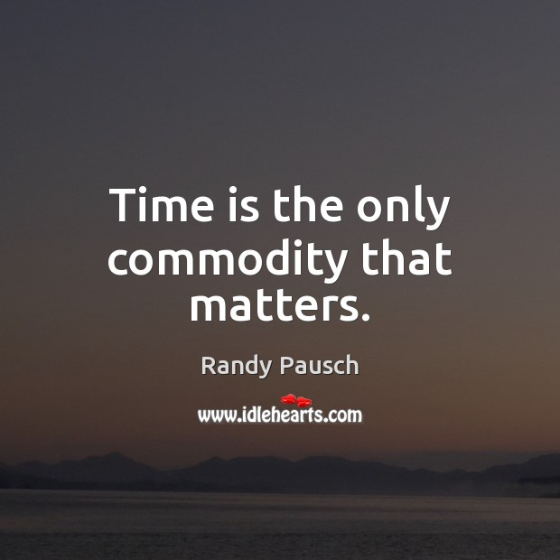 Time is the only commodity that matters. Randy Pausch Picture Quote