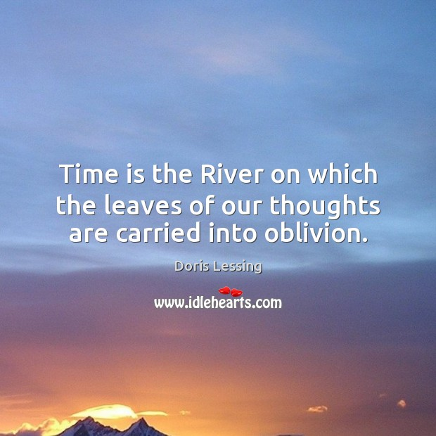 Time is the River on which the leaves of our thoughts are carried into oblivion. Doris Lessing Picture Quote