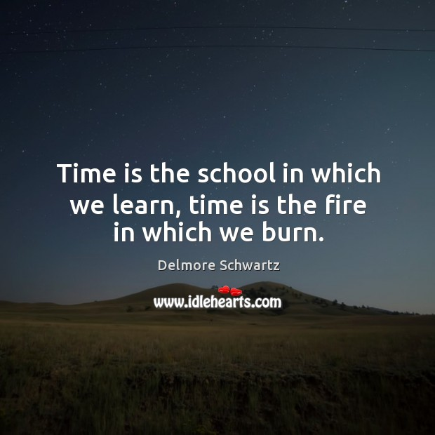 Time is the school in which we learn, time is the fire in which we burn. Image