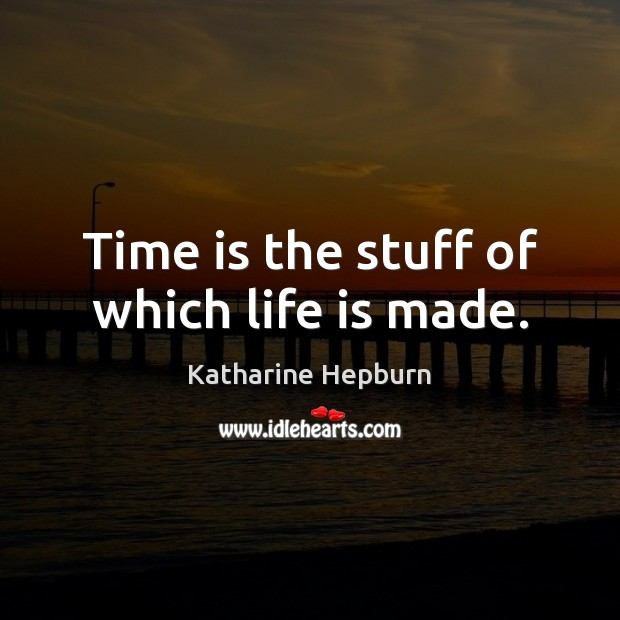 Time is the stuff of which life is made. Katharine Hepburn Picture Quote