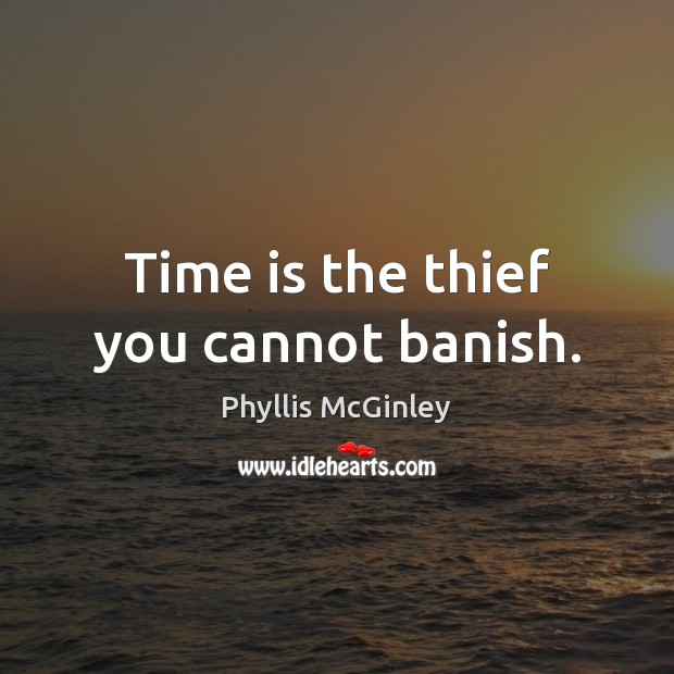 Time is the thief you cannot banish. Phyllis McGinley Picture Quote
