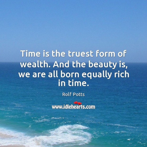 Time is the truest form of wealth. And the beauty is, we Rolf Potts Picture Quote