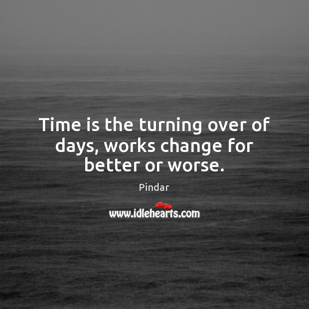 Time is the turning over of days, works change for better or worse. Pindar Picture Quote