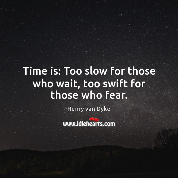 Image, Time is: Too slow for those who wait, too swift for those who fear.