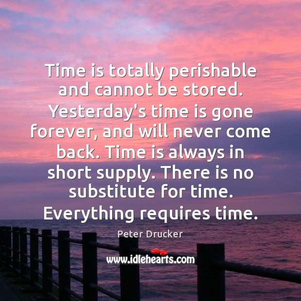 Time is totally perishable and cannot be stored. Yesterday's time is gone Peter Drucker Picture Quote