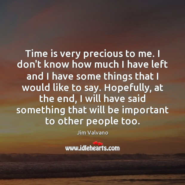 Time is very precious to me. I don't know how much I Image