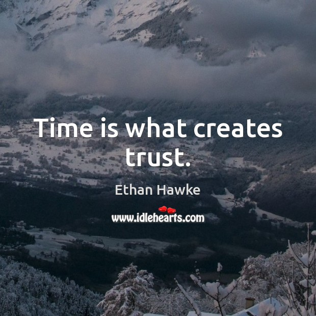 Time is what creates trust. Ethan Hawke Picture Quote