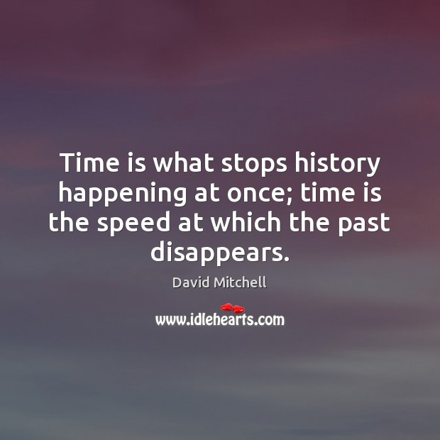 Image, Time is what stops history happening at once; time is the speed