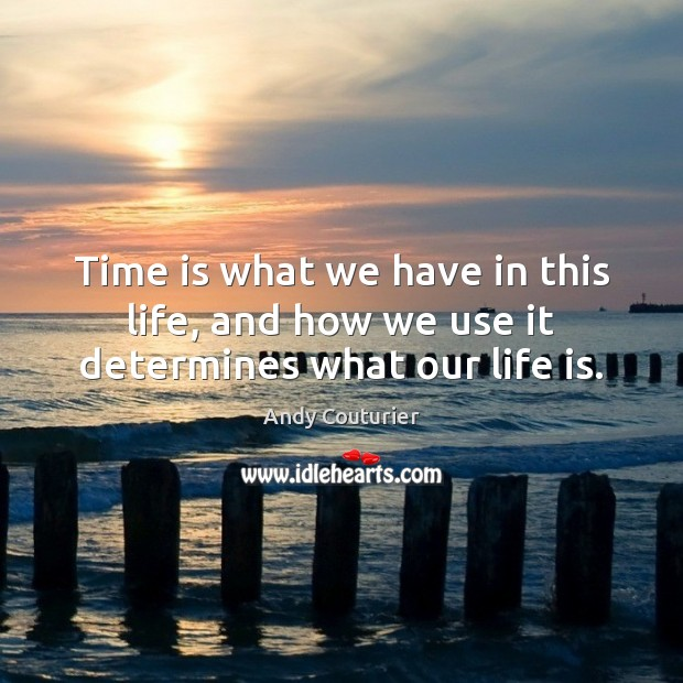 Image, Time is what we have in this life, and how we use it determines what our life is.