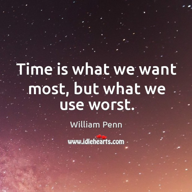 Time is what we want most, but what we use worst. William Penn Picture Quote