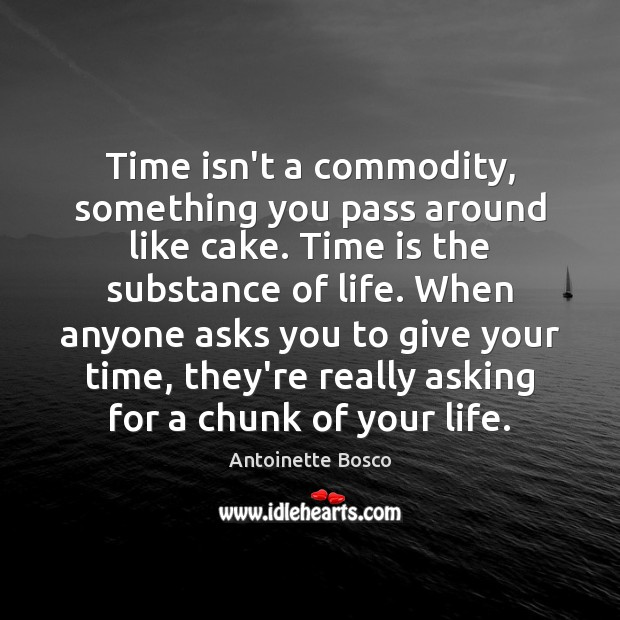 Image, Time isn't a commodity, something you pass around like cake. Time is