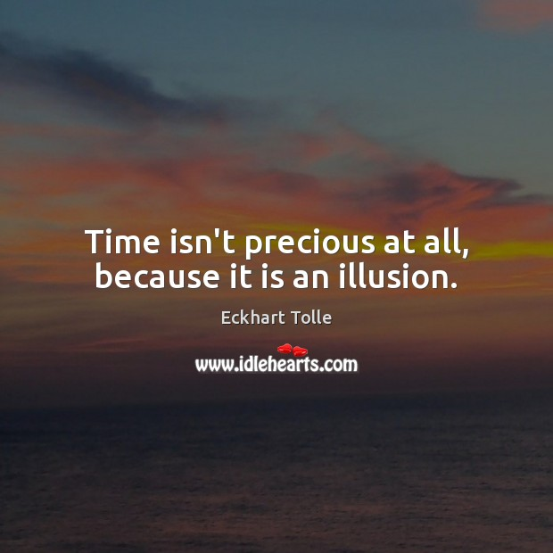 Time isn't precious at all, because it is an illusion. Eckhart Tolle Picture Quote