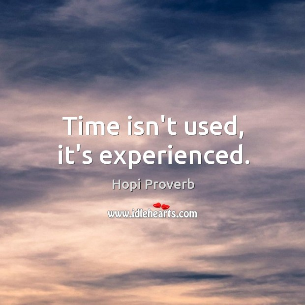 Time isn't used, it's experienced. Hopi Proverbs Image