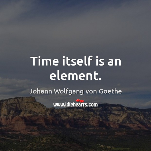 Time itself is an element. Johann Wolfgang von Goethe Picture Quote