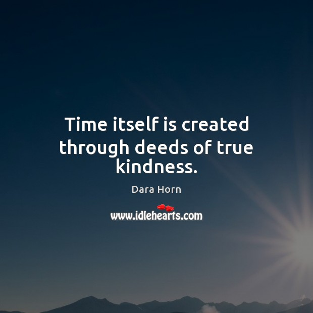 Time itself is created through deeds of true kindness. Dara Horn Picture Quote