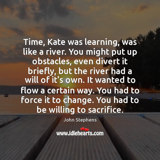 Time, Kate was learning, was like a river. You might put up Image