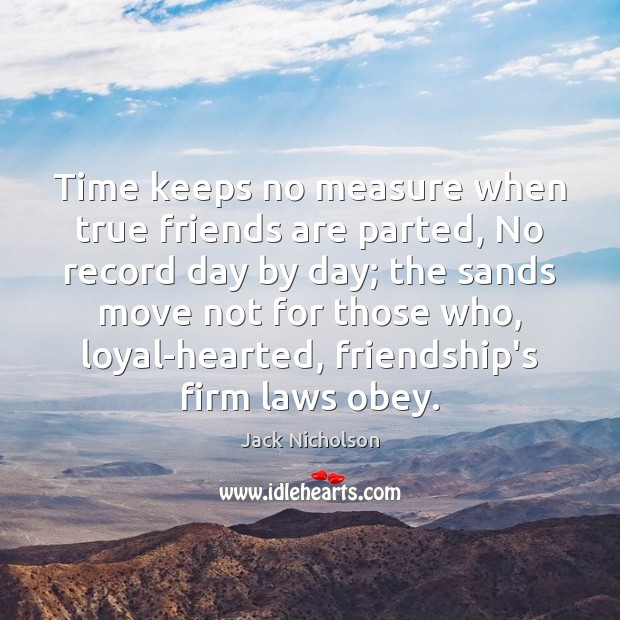 Time keeps no measure when true friends are parted, No record day Jack Nicholson Picture Quote