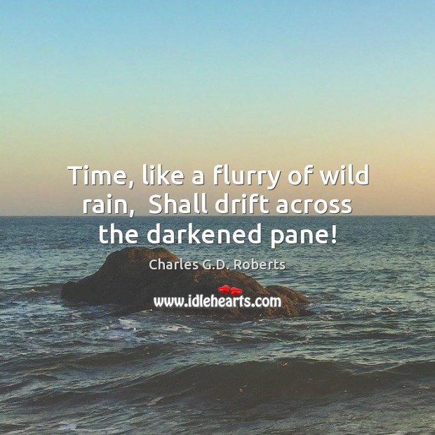 Time, like a flurry of wild rain,  Shall drift across the darkened pane! Charles G.D. Roberts Picture Quote