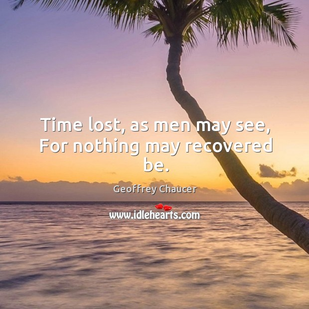 Time lost, as men may see, For nothing may recovered be. Image