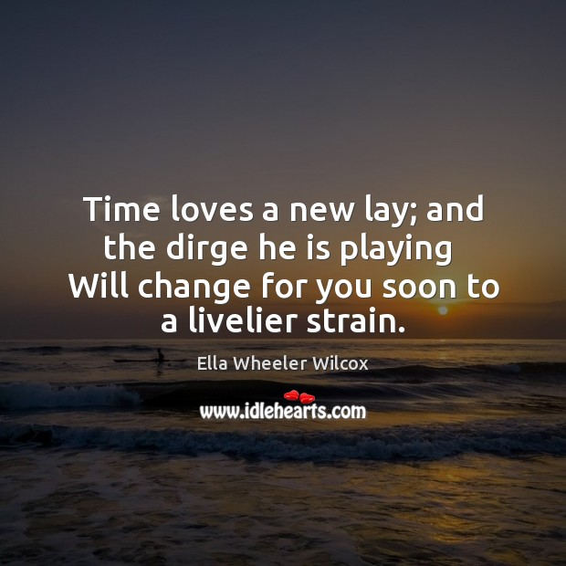 Time loves a new lay; and the dirge he is playing  Will Ella Wheeler Wilcox Picture Quote