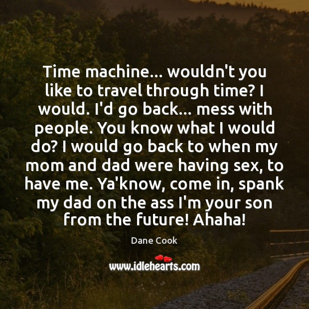 Time machine… wouldn't you like to travel through time? I would. I'd Image