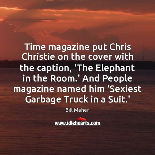 Time magazine put Chris Christie on the cover with the caption, 'The Bill Maher Picture Quote