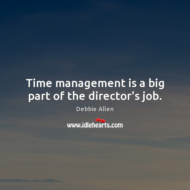 Time management is a big part of the director's job. Management Quotes Image